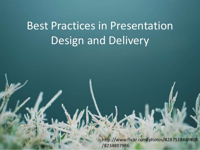 Best Practices in Presentation Design and Delivery  http://www.flickr.com/photos/42875184@N08 /8234897986
