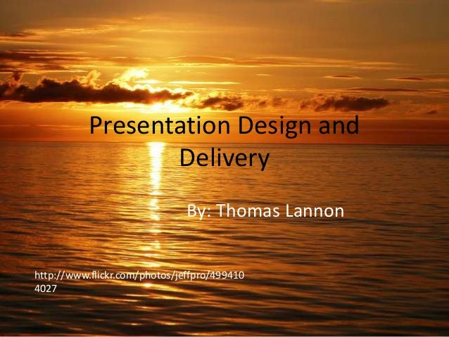 Presentation Design and Delivery By: Thomas Lannon http://www.flickr.com/photos/jeffpro/499410 4027