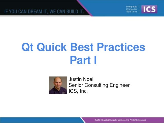 Qt Quick Best Practices Part I Justin Noel Senior Consulting Engineer ICS, Inc.