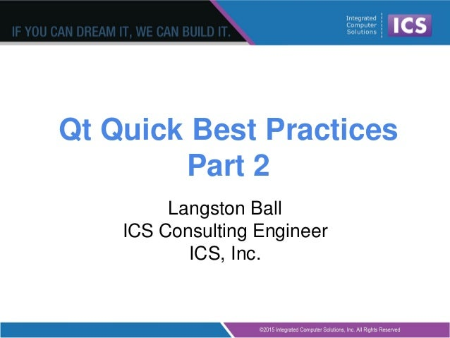 Qt Quick Best Practices Part 2 Langston Ball ICS Consulting Engineer ICS, Inc.