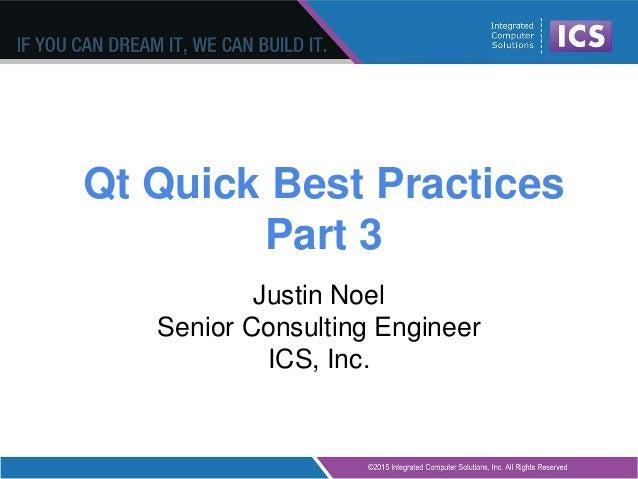 Qt Quick Best Practices Part 3 Justin Noel Senior Consulting Engineer ICS, Inc.