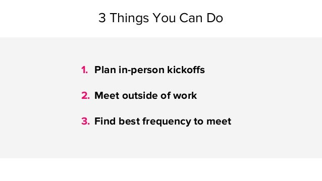 3 Things You Can Do 1. Plan in-person kickoffs 2. Meet outside of work 3. Find best frequency to meet
