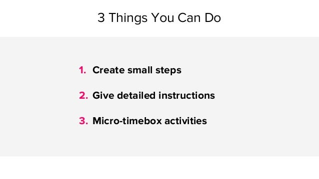 3 Things You Can Do 1. Create small steps 2. Give detailed instructions 3. Micro-timebox activities