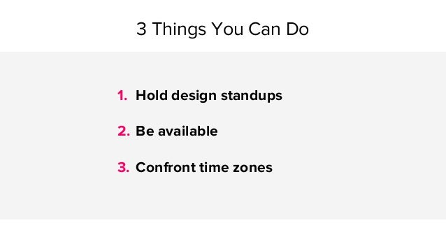 1. Hold design standups 2. Be available 3. Confront time zones 3 Things You Can Do