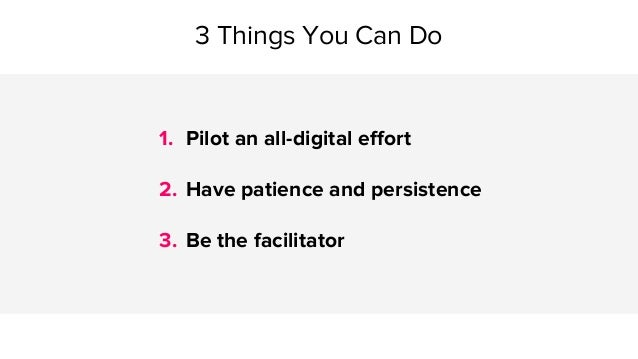 1. Pilot an all-digital effort 2. Have patience and persistence 3. Be the facilitator 3 Things You Can Do