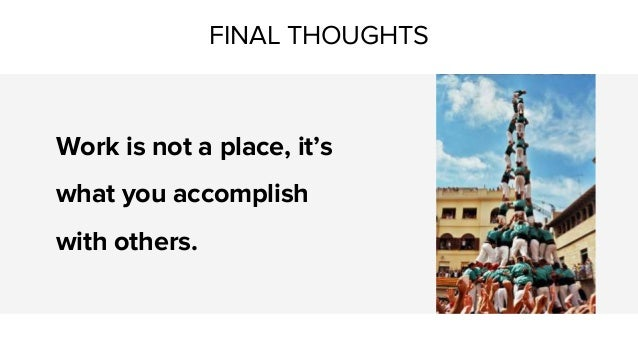 FINAL THOUGHTS Work is not a place, it's what you accomplish with others.