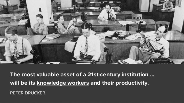 The most valuable asset of a 21st-century institution … will be its knowledge workers and their productivity. PETER DRUCKER