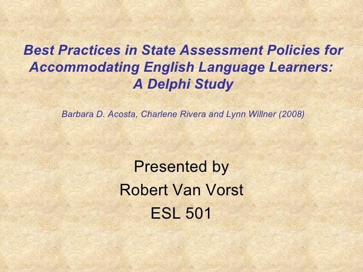 Best Practices in State Assessment Policies for Accommodating English Language Learners:  A Delphi Study Barbara D. Acosta...