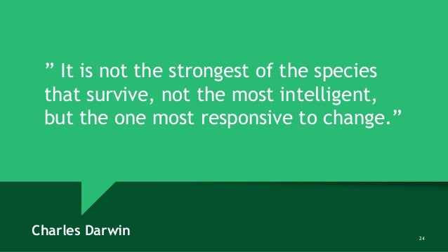 """24 """" It is not the strongest of the species that survive, not the most intelligent, but the one most responsive to change...."""