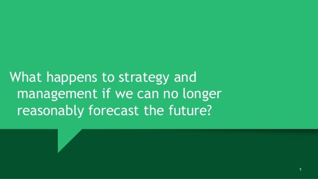 5 What happens to strategy and management if we can no longer reasonably forecast the future?