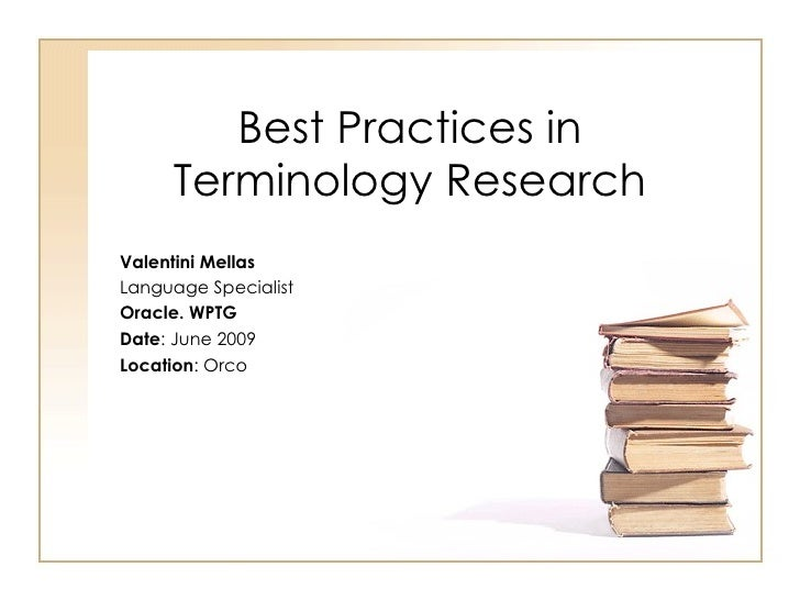 Best Practices in Terminology Research Valentini Mellas  Language Specialist Oracle. WPTG  Date : June 2009 Location : Orco