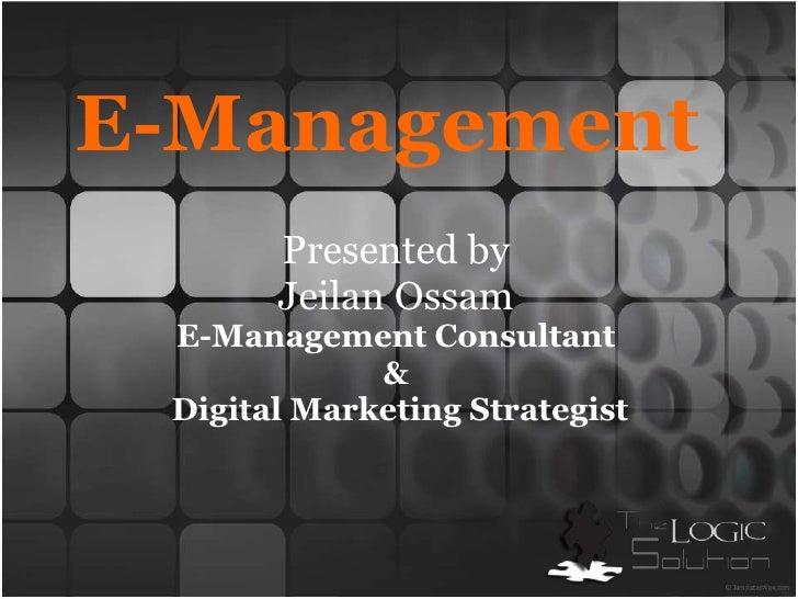 E-Management<br />Presented by<br />JeilanOssam<br />E-Management Consultant <br />&<br /> Digital Marketing Strategist<br />