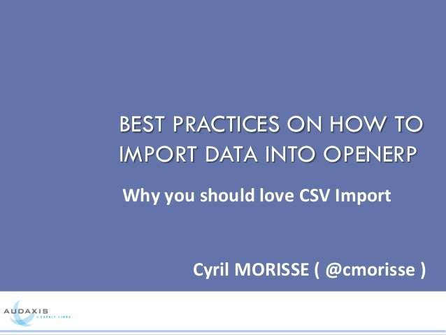 BEST PRACTICES ON HOW TO IMPORT DATA INTO OPENERP Why	   you	   should	   love	   CSV	   Import	   	    Cyril	   MORISSE	 ...
