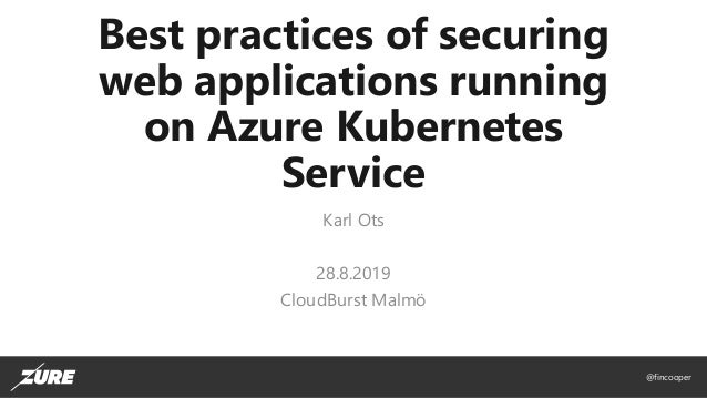 @fincooper Best practices of securing web applications running on Azure Kubernetes Service Karl Ots 28.8.2019 CloudBurst M...
