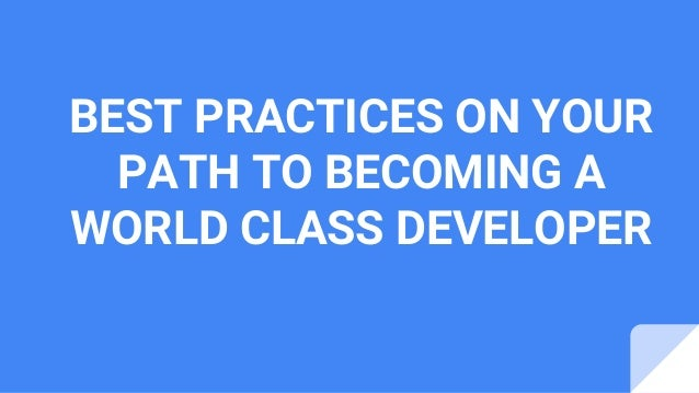 BEST PRACTICES ON YOUR PATH TO BECOMING A WORLD CLASS DEVELOPER