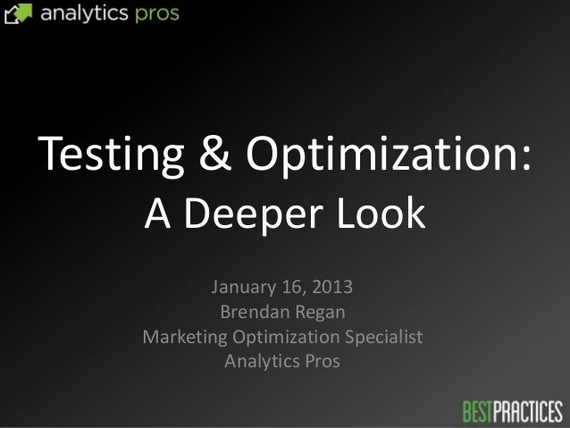Testing & Optimization:    A Deeper Look           January 16, 2013            Brendan Regan    Marketing Optimization Spe...