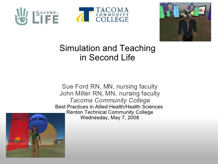 Simulation and Teaching in Second Life Sue Ford RN, MN, nursing faculty John Miller RN, MN, nursing faculty Tacoma Communi...