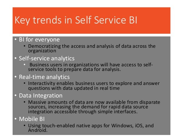 Key trends in Self Service BI • BI for everyone • Democratizing the access and analysis of data across the organization • ...