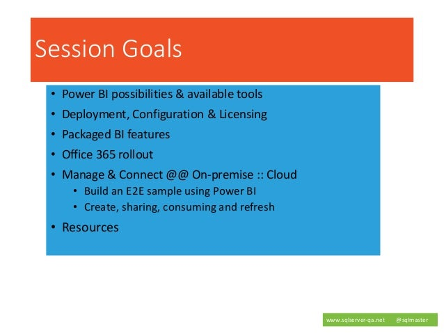 Session Goals • Power BI possibilities & available tools • Deployment, Configuration & Licensing • Packaged BI features • ...