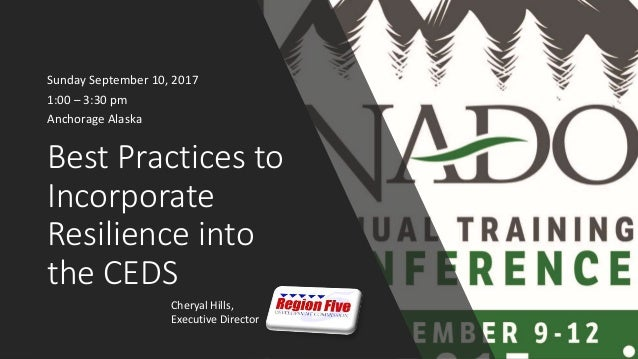 Best Practices to Incorporate Resilience into the CEDS Sunday September 10, 2017 1:00 – 3:30 pm Anchorage Alaska Cheryal H...
