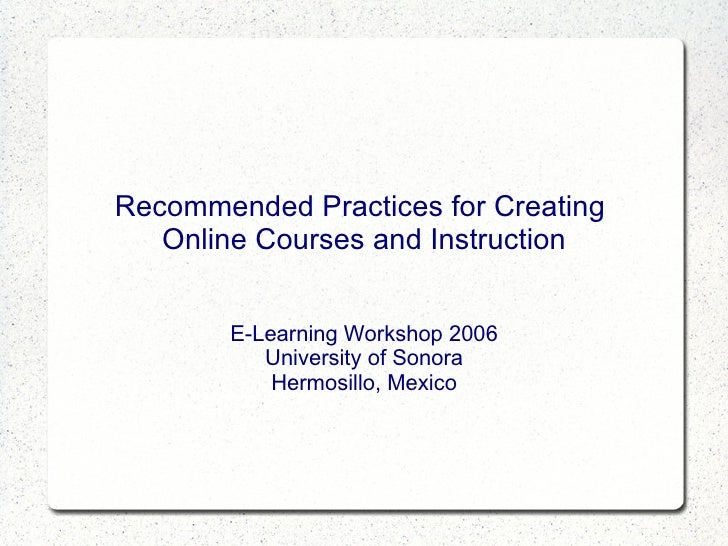 Recommended Practices for Creating  Online Courses and Instruction E-Learning Workshop 2006 University of Sonora Hermosill...