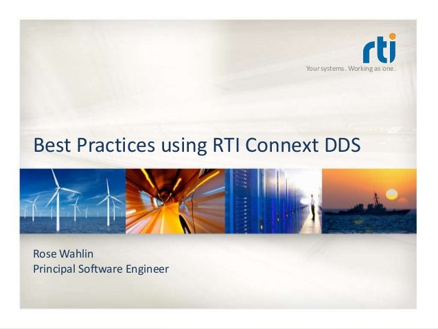 Your systems. Working as one. Best Practices using RTI Connext DDS Rose Wahlin Principal Software Engineer