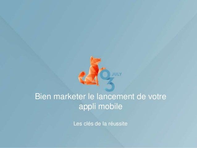 Bien marketer le lancement de votre           appli mobile          Les clés de la réussite