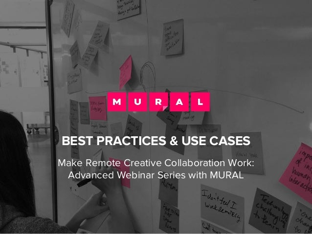 BEST PRACTICES & USE CASES Make Remote Creative Collaboration Work: Advanced Webinar Series with MURAL