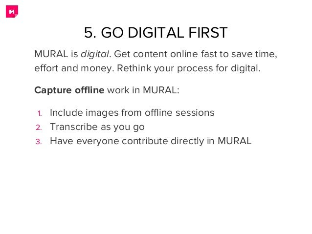 5. GO DIGITAL FIRST MURAL is digital. Get content online fast to save time, effort and money. Rethink your process for dig...