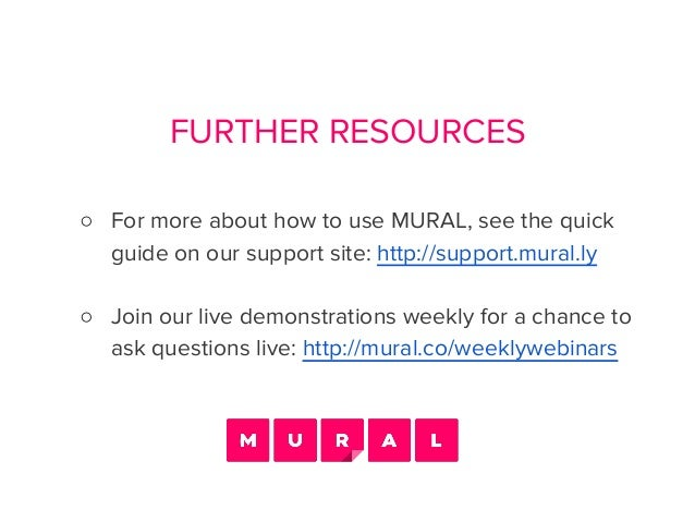 FURTHER RESOURCES ○ For more about how to use MURAL, see the quick guide on our support site: http://support.mural.ly ○ Jo...