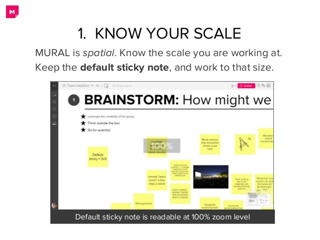 1. KNOW YOUR SCALE MURAL is spatial. Know the scale you are working at. Keep the default sticky note, and work to that siz...