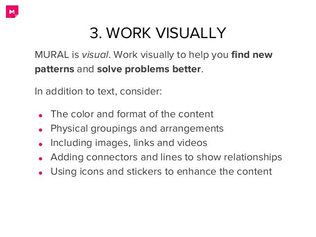 3. WORK VISUALLY MURAL is visual. Work visually to help you find new patterns and solve problems better. In addition to te...