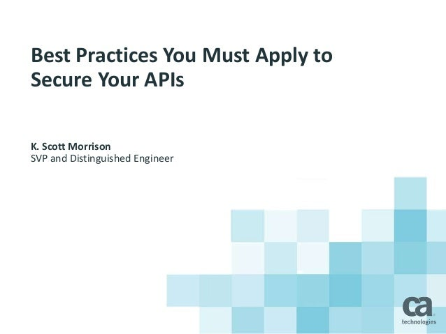 Best Practices You Must Apply to Secure Your APIs K. Scott Morrison SVP and Distinguished Engineer