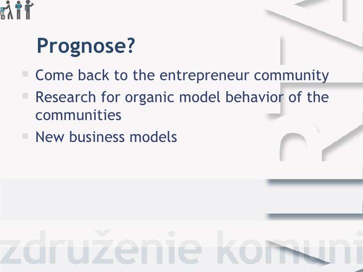 Prognose?   Come back to the entrepreneur community   Research for organic model behavior ofthe    communities   New b...