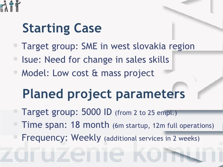 Starting Case   Target group: SME in west slovakia region   Isue: Need for change in sales skills   Model: Low cost & m...