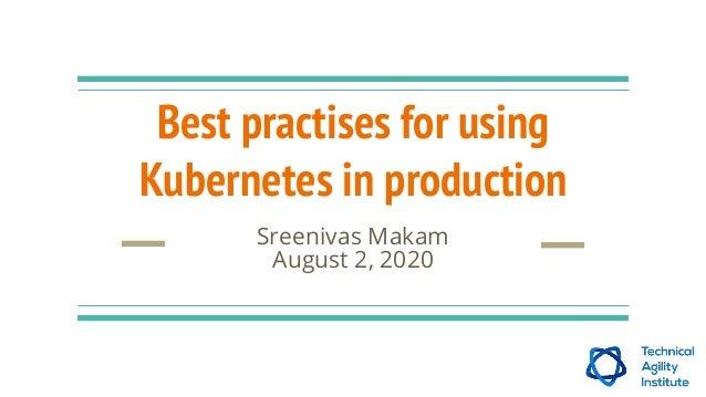 Best practises for using Kubernetes in production Sreenivas Makam August 2, 2020