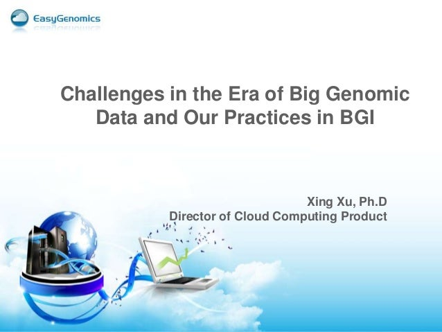 Xing Xu, Ph.D Director of Cloud Computing Product Challenges in the Era of Big Genomic Data and Our Practices in BGI