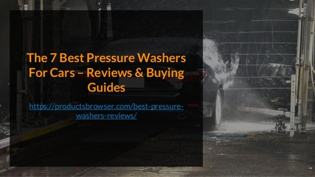 The 7 Best Pressure Washers For Cars – Reviews & Buying Guides https://productsbrowser.com/best-pressure- washers-reviews/