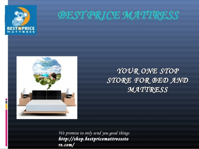 YOUR ONE STOPYOUR ONE STOP STORE FOR BED ANDSTORE FOR BED AND MATTRESSMATTRESS We promise to only send you good things htt...