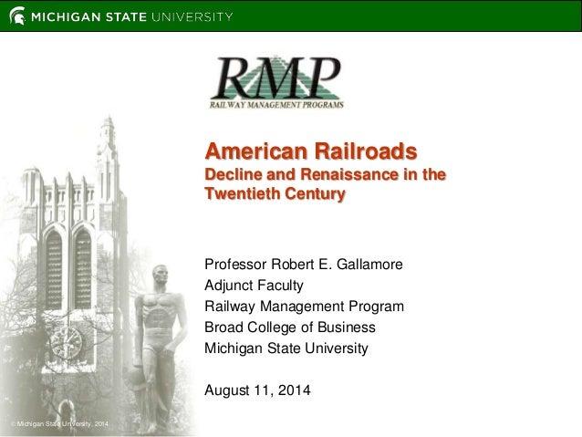  Michigan State University, 2014  American Railroads  Decline and Renaissance in the  Twentieth Century  Professor Robert...