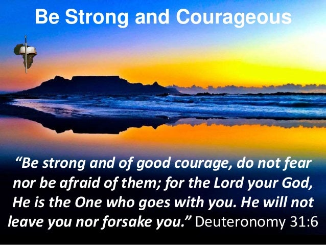 """""""Be strong and of good courage, do not fear nor be afraid of them; for the Lord your God, He is the One who goes with you...."""