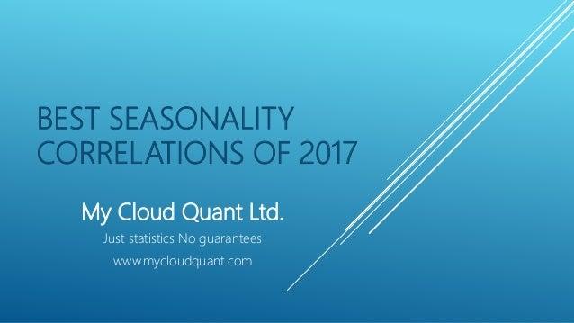 BEST SEASONALITY CORRELATIONS OF 2017 My Cloud Quant Ltd. Just statistics No guarantees www.mycloudquant.com