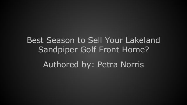 Best Season to Sell Your Lakeland Sandpiper Golf Front Home? Authored by: Petra Norris