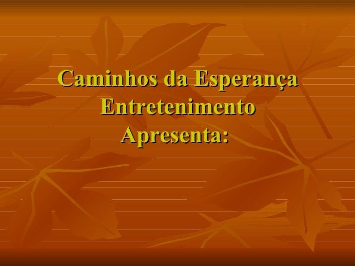 Caminhos da Esperança Entretenimento Apresenta:
