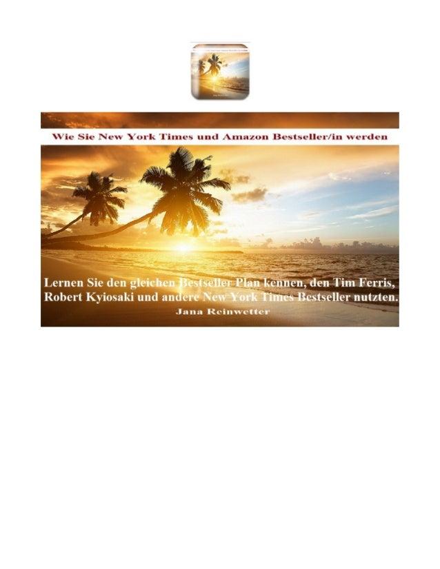 Wie Sie New York Times und Amazon Bestseller werden Copyright © Jana Reinwetter - alle Rechte im Selbstverlag gesichert. V...