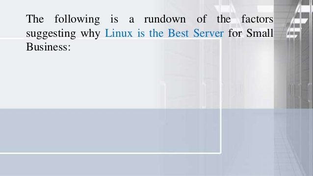 The following is a rundown of the factors suggesting why Linux is the Best Server for Small Business: