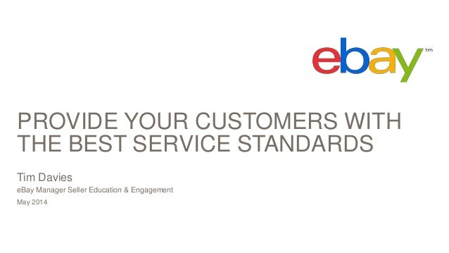 PROVIDE YOUR CUSTOMERS WITH THE BEST SERVICE STANDARDS May 2014 Tim Davies eBay Manager Seller Education & Engagement