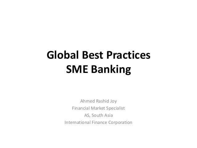Global Best Practices SME Banking Ahmed Rashid Joy Financial Market Specialist AS, South Asia International Finance Corpor...