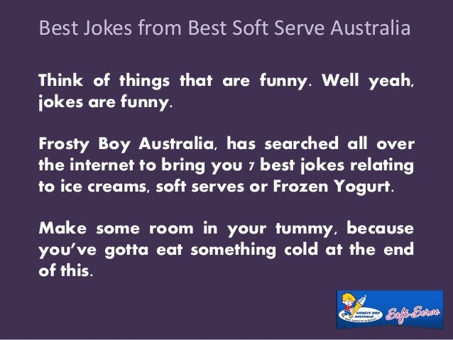 Best Jokes from Best Soft Serve Australia  Think of things that are funny. Well yeah,  jokes are funny.  Frosty Boy Austra...