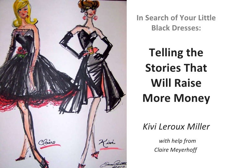 In Search of Your Little Black Dresses: Telling the Stories That Will Raise More Money Kivi Leroux Miller   with help from...
